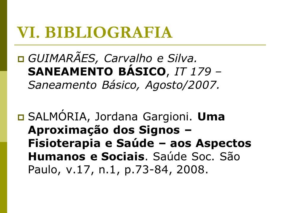 VI. BIBLIOGRAFIA GUIMARÃES, Carvalho e Silva. SANEAMENTO BÁSICO, IT 179 – Saneamento Básico, Agosto/2007. SALMÓRIA, Jordana Gargioni. Uma Aproximação