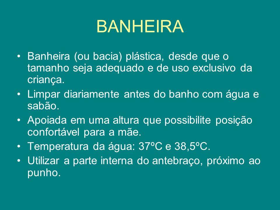 BANHEIRA Banheira (ou bacia) plástica, desde que o tamanho seja adequado e de uso exclusivo da criança. Limpar diariamente antes do banho com água e s