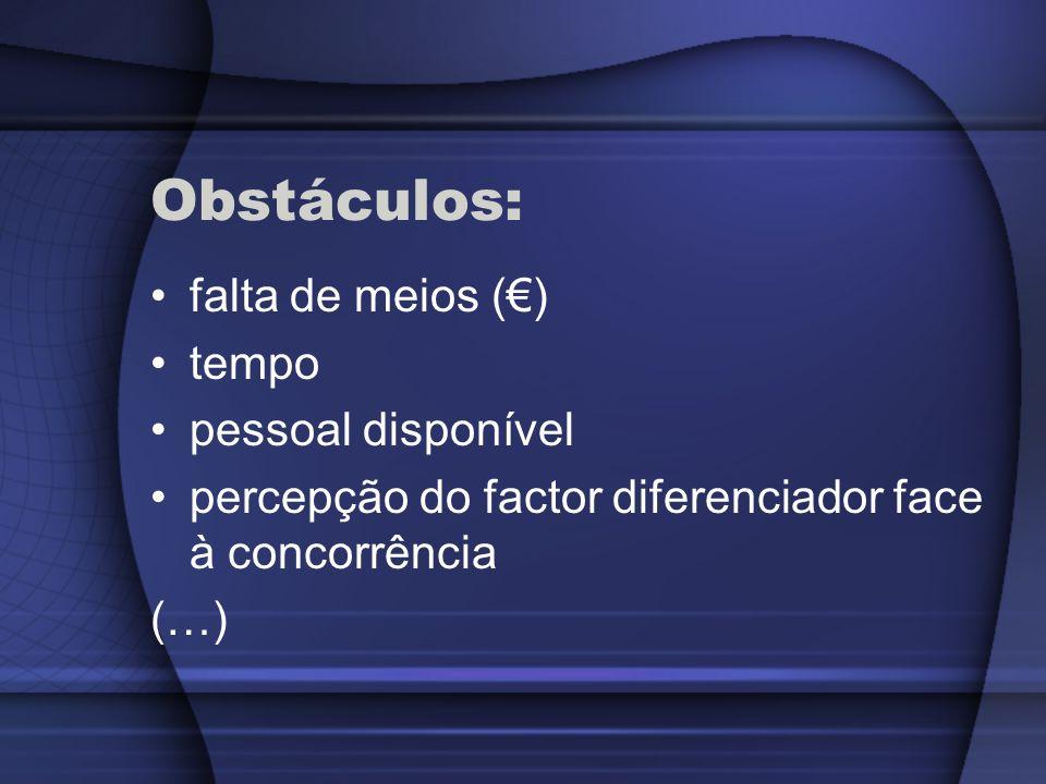 Obstáculos: falta de meios () tempo pessoal disponível percepção do factor diferenciador face à concorrência (…)