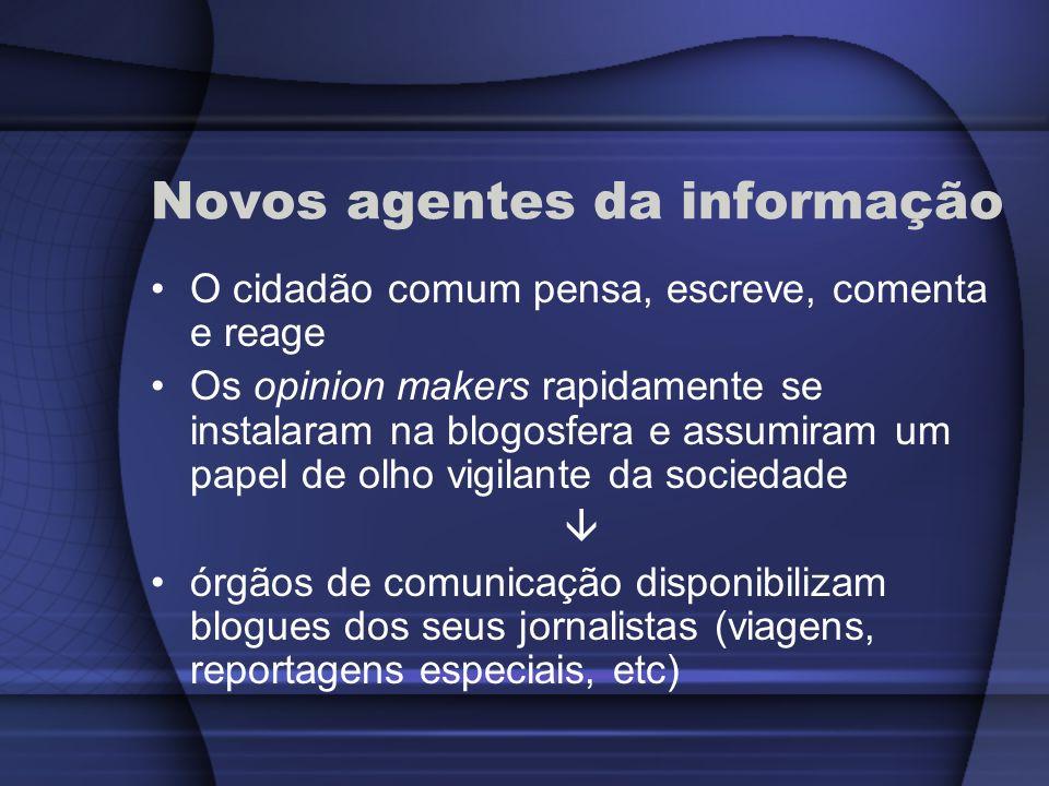 Novos agentes da informação O cidadão comum pensa, escreve, comenta e reage Os opinion makers rapidamente se instalaram na blogosfera e assumiram um p