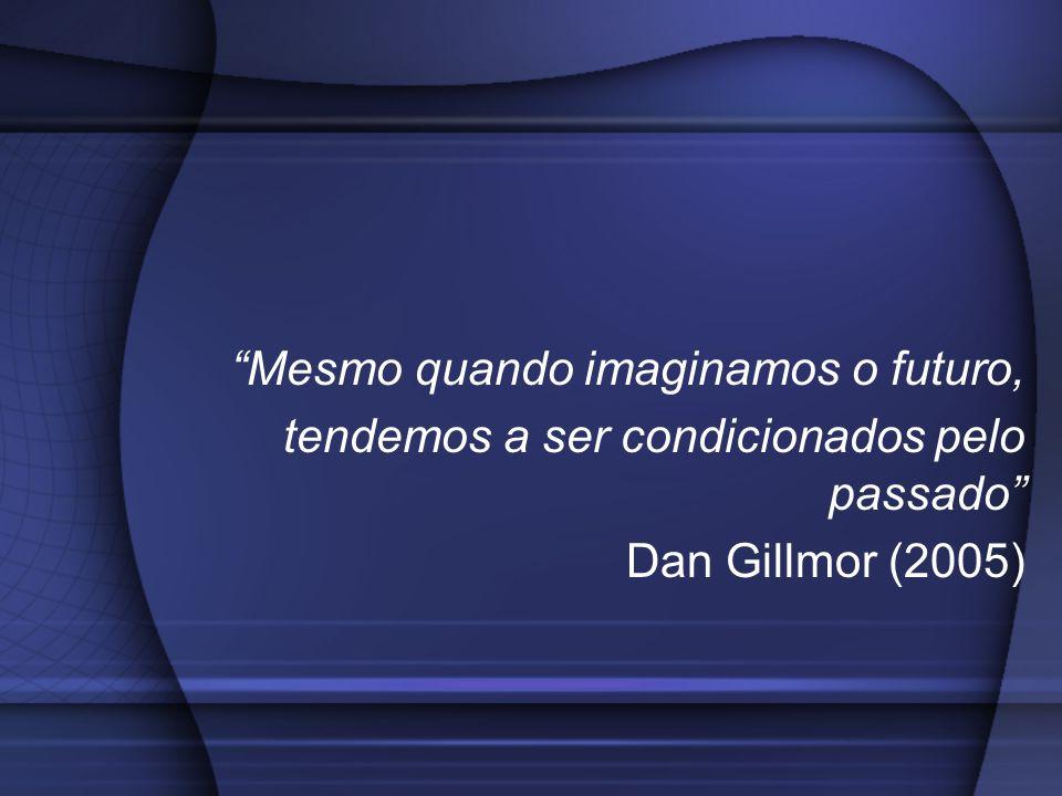 Mesmo quando imaginamos o futuro, tendemos a ser condicionados pelo passado Dan Gillmor (2005)