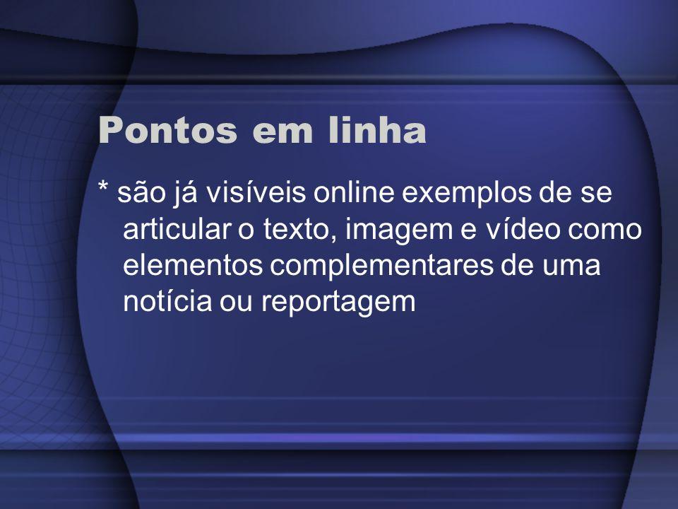 Pontos em linha * são já visíveis online exemplos de se articular o texto, imagem e vídeo como elementos complementares de uma notícia ou reportagem