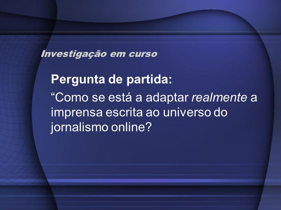 Investigação em curso Pergunta de partida: Como se está a adaptar realmente a imprensa escrita ao universo do jornalismo online?