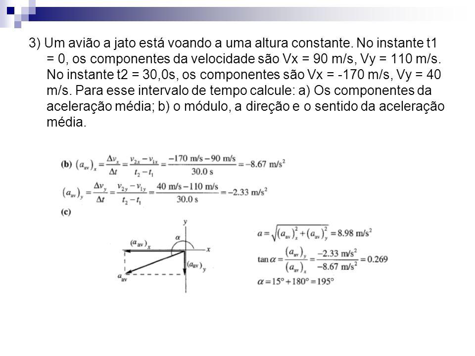 3) Um avião a jato está voando a uma altura constante. No instante t1 = 0, os componentes da velocidade são Vx = 90 m/s, Vy = 110 m/s. No instante t2