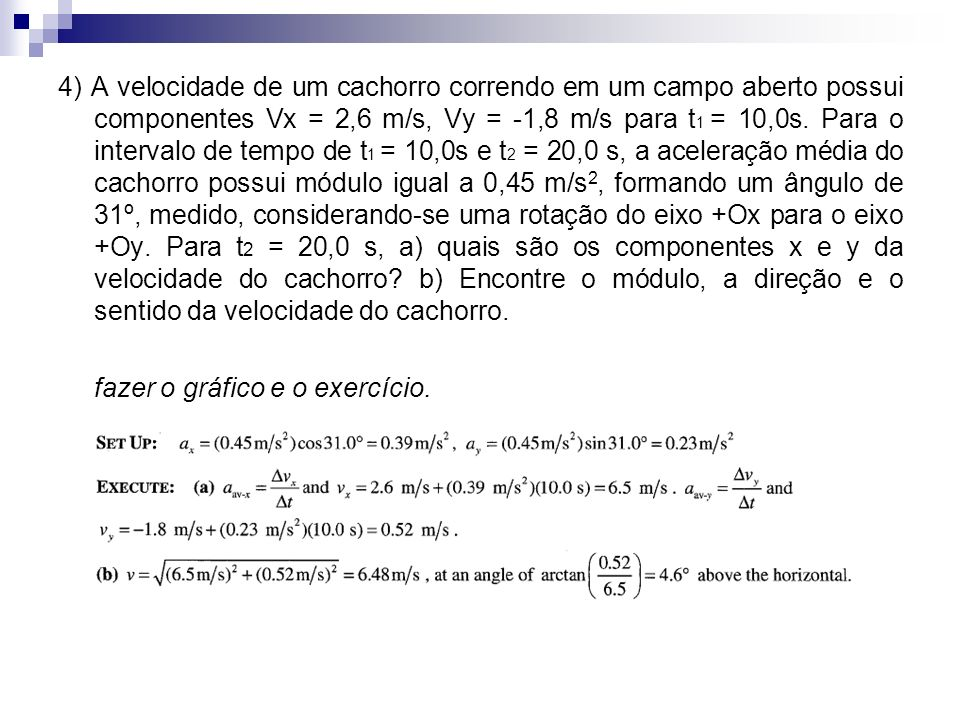 4) A velocidade de um cachorro correndo em um campo aberto possui componentes Vx = 2,6 m/s, Vy = -1,8 m/s para t 1 = 10,0s. Para o intervalo de tempo