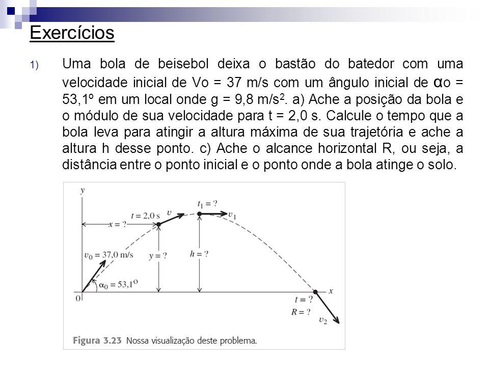 Exercícios 1) Uma bola de beisebol deixa o bastão do batedor com uma velocidade inicial de Vo = 37 m/s com um ângulo inicial de α o = 53,1º em um loca