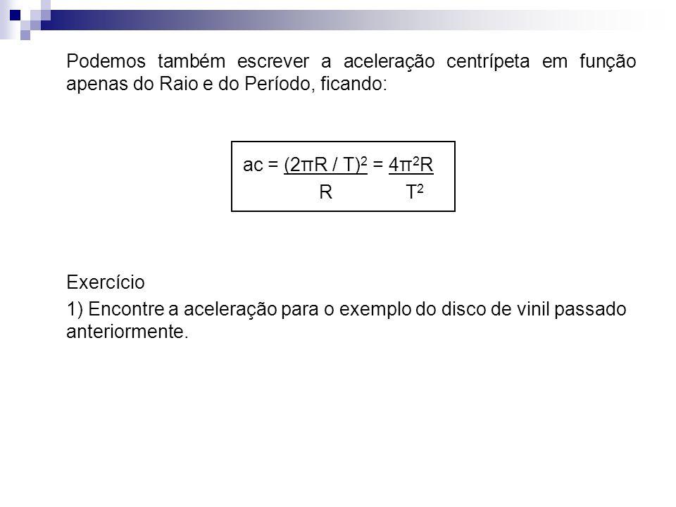 Podemos também escrever a aceleração centrípeta em função apenas do Raio e do Período, ficando: ac = (2πR / T) 2 = 4π 2 R R T 2 Exercício 1) Encontre