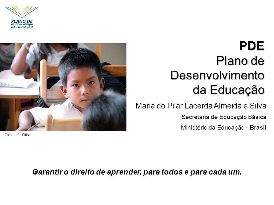Garantir o direito de aprender, para todos e para cada um. PDE Plano de Desenvolvimento da Educação da Educação Foto: João Bittar Maria do Pilar Lacer