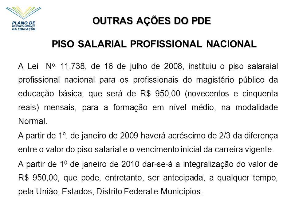 OUTRAS AÇÕES DO PDE PISO SALARIAL PROFISSIONAL NACIONAL A Lei N o. 11.738, de 16 de julho de 2008, instituiu o piso salaraial profissional nacional pa