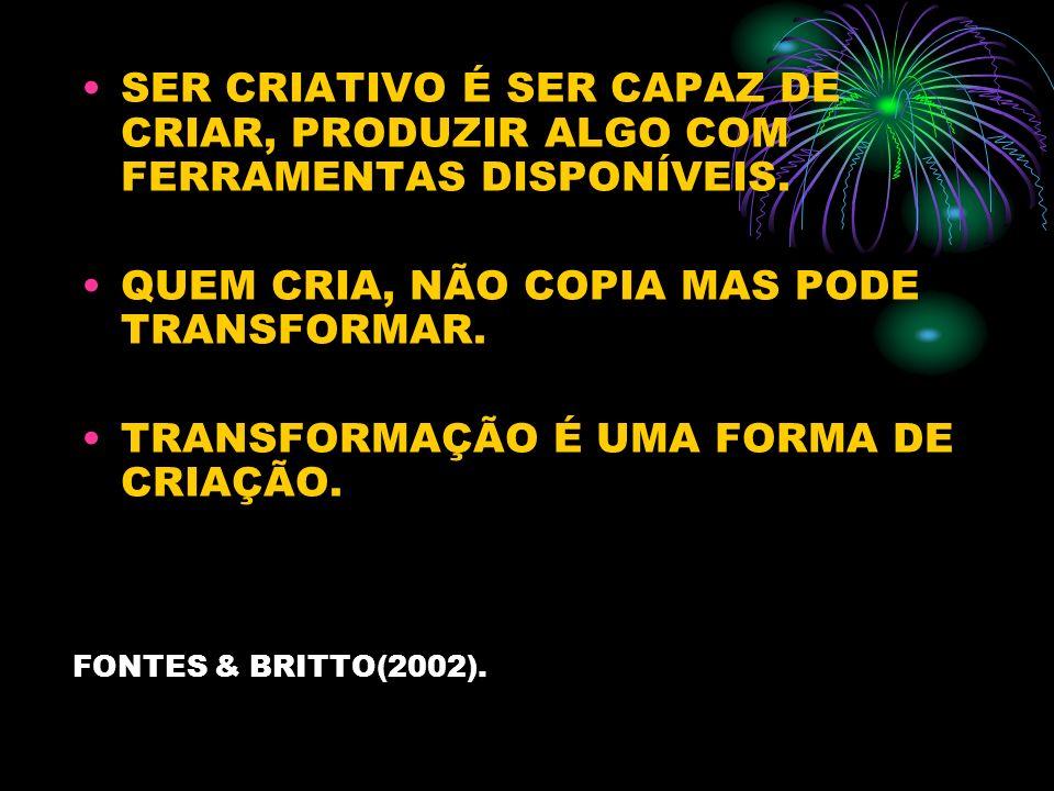 FONTES & BRITTO(2002). SER CRIATIVO É SER CAPAZ DE CRIAR, PRODUZIR ALGO COM FERRAMENTAS DISPONÍVEIS. QUEM CRIA, NÃO COPIA MAS PODE TRANSFORMAR. TRANSF