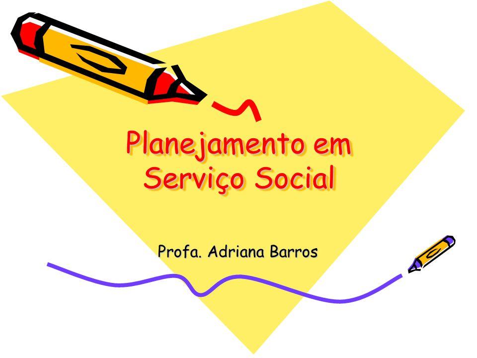 Planejamento em Serviço Social Profa. Adriana Barros