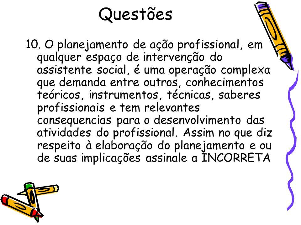 Questões 10. O planejamento de ação profissional, em qualquer espaço de intervenção do assistente social, é uma operação complexa que demanda entre ou