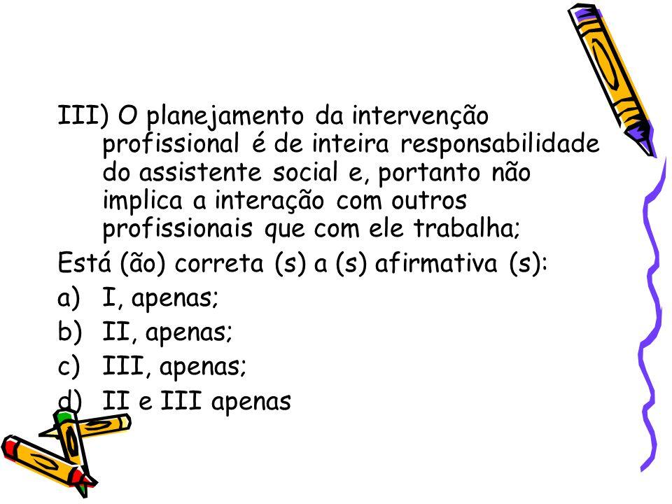 III) O planejamento da intervenção profissional é de inteira responsabilidade do assistente social e, portanto não implica a interação com outros prof