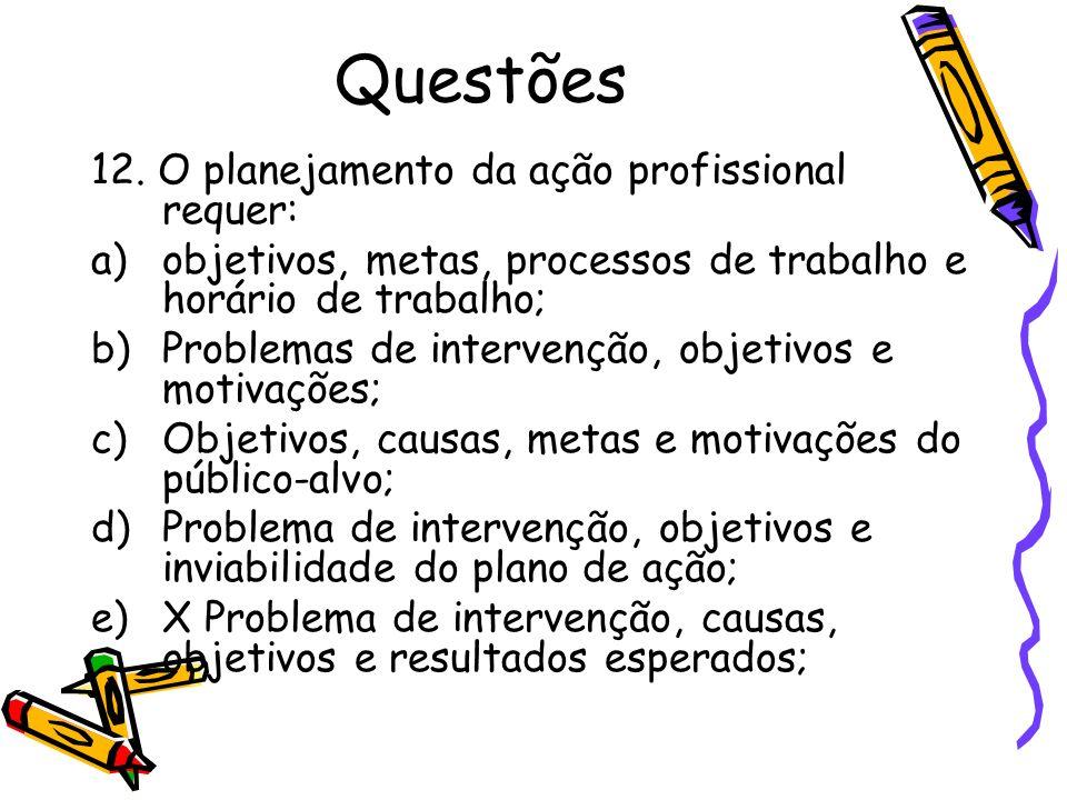 Questões 12. O planejamento da ação profissional requer: a)objetivos, metas, processos de trabalho e horário de trabalho; b)Problemas de intervenção,