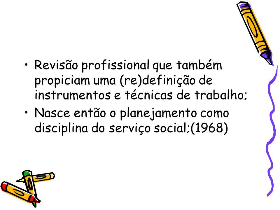 Revisão profissional que também propiciam uma (re)definição de instrumentos e técnicas de trabalho; Nasce então o planejamento como disciplina do serv