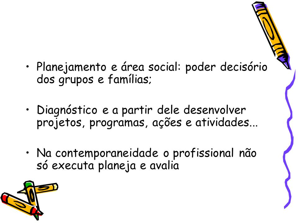 Planejamento e área social: poder decisório dos grupos e famílias; Diagnóstico e a partir dele desenvolver projetos, programas, ações e atividades...