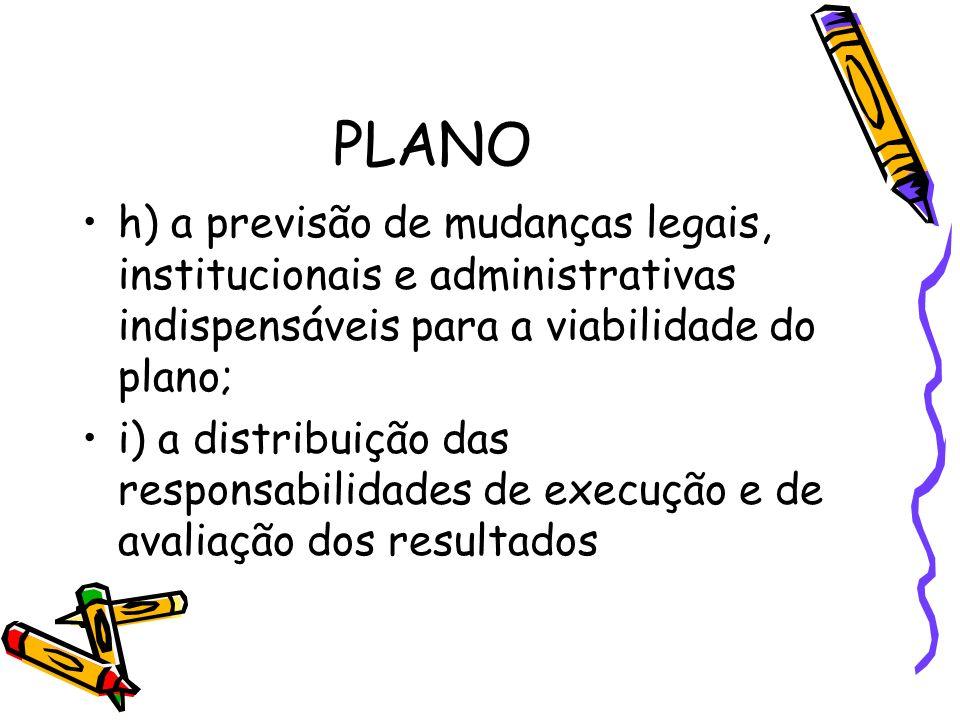 PLANO h) a previsão de mudanças legais, institucionais e administrativas indispensáveis para a viabilidade do plano; i) a distribuição das responsabil