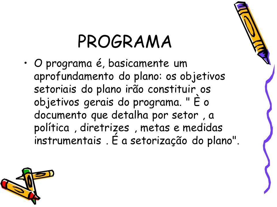 PROGRAMA O programa é, basicamente um aprofundamento do plano: os objetivos setoriais do plano irão constituir os objetivos gerais do programa.