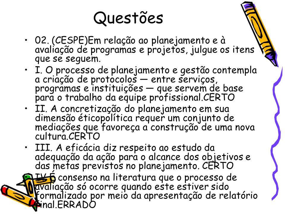 Questões 02. (CESPE)Em relação ao planejamento e à avaliação de programas e projetos, julgue os itens que se seguem. I. O processo de planejamento e g