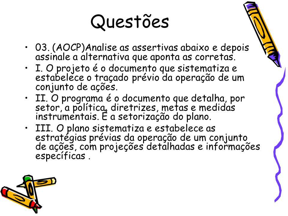 Questões 03. (AOCP)Analise as assertivas abaixo e depois assinale a alternativa que aponta as corretas. I. O projeto é o documento que sistematiza e e