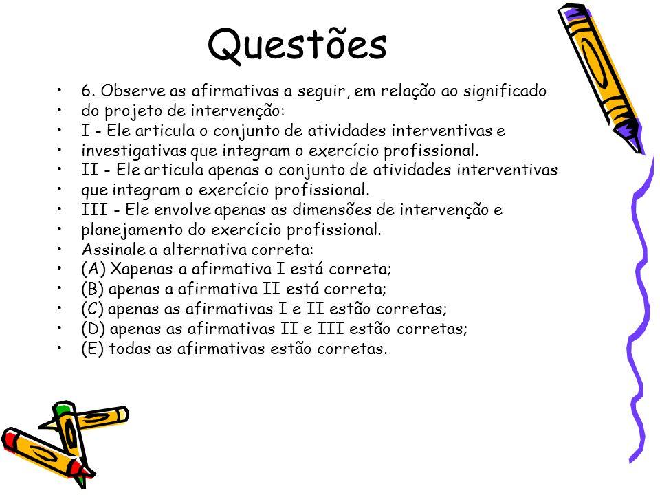 Questões 6. Observe as afirmativas a seguir, em relação ao significado do projeto de intervenção: I - Ele articula o conjunto de atividades interventi