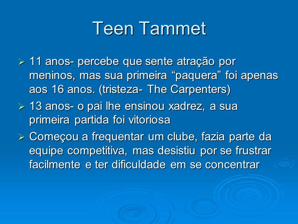 Teen Tammet 11 anos- percebe que sente atração por meninos, mas sua primeira paquera foi apenas aos 16 anos. (tristeza- The Carpenters) 11 anos- perce