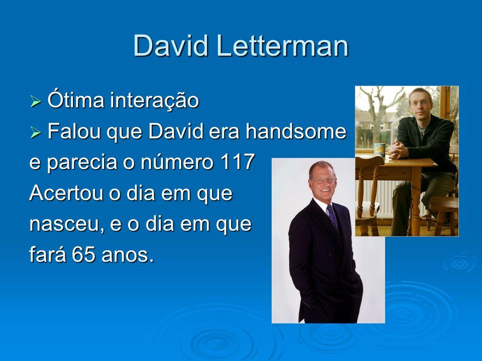 David Letterman Ótima interação Ótima interação Falou que David era handsome Falou que David era handsome e parecia o número 117 Acertou o dia em que