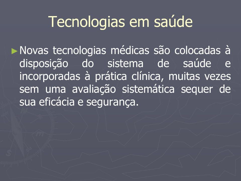 Tecnologias em saúde Novas tecnologias médicas são colocadas à disposição do sistema de saúde e incorporadas à prática clínica, muitas vezes sem uma a