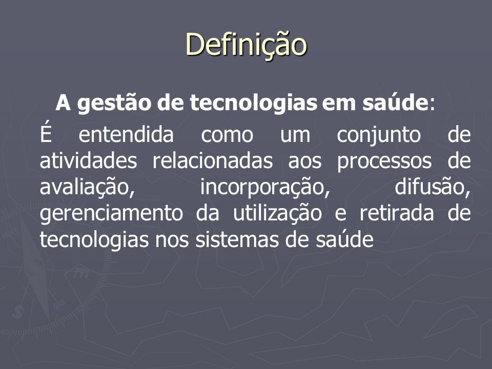 Definição A gestão de tecnologias em saúde: É entendida como um conjunto de atividades relacionadas aos processos de avaliação, incorporação, difusão,