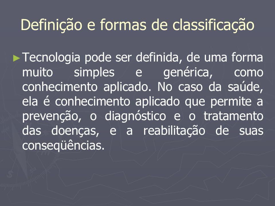 Definição e formas de classificação Tecnologia pode ser definida, de uma forma muito simples e genérica, como conhecimento aplicado. No caso da saúde,