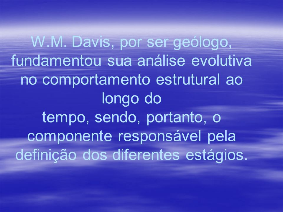W.M. Davis, por ser geólogo, fundamentou sua análise evolutiva no comportamento estrutural ao longo do tempo, sendo, portanto, o componente responsáve