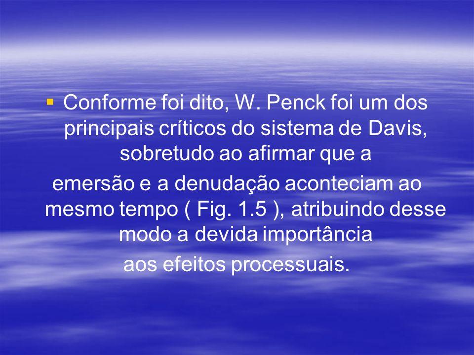 Conforme foi dito, W. Penck foi um dos principais críticos do sistema de Davis, sobretudo ao afirmar que a emersão e a denudação aconteciam ao mesmo t