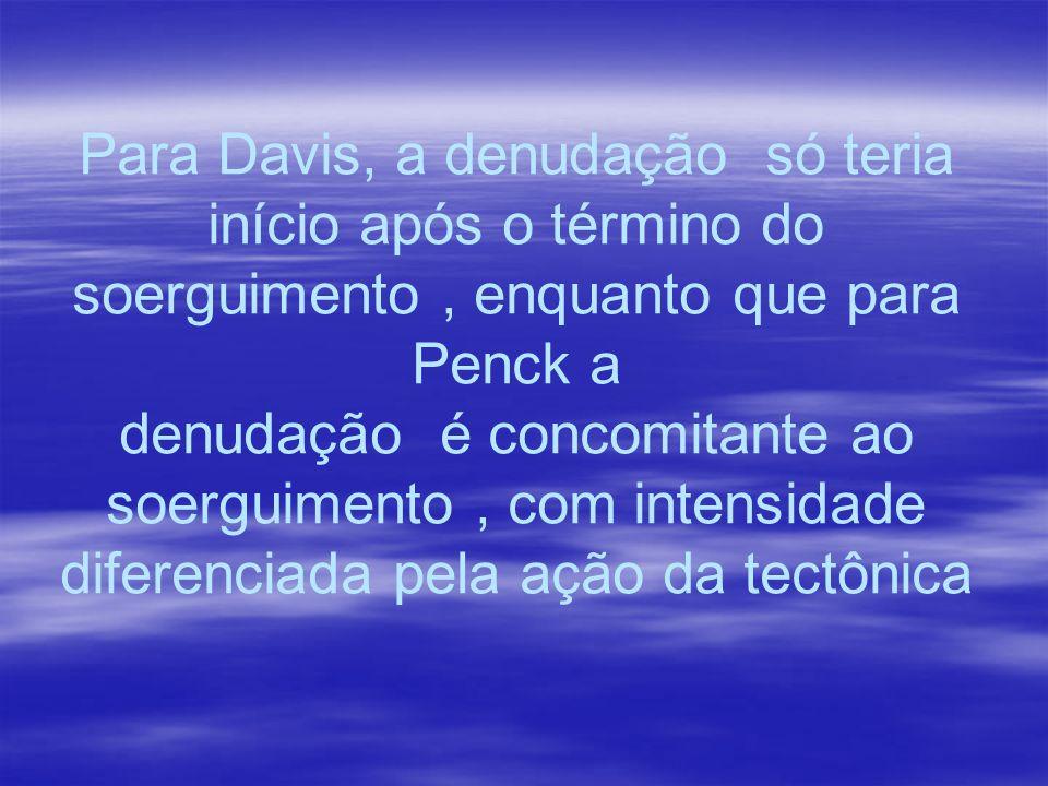 Para Davis, a denudação só teria início após o término do soerguimento, enquanto que para Penck a denudação é concomitante ao soerguimento, com intens