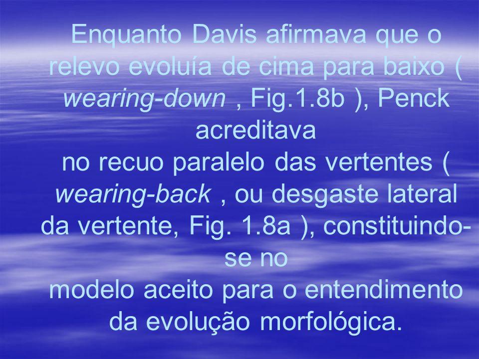 Enquanto Davis afirmava que o relevo evoluía de cima para baixo ( wearing-down, Fig.1.8b ), Penck acreditava no recuo paralelo das vertentes ( wearing