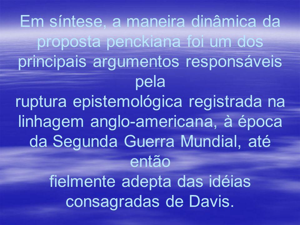Em síntese, a maneira dinâmica da proposta penckiana foi um dos principais argumentos responsáveis pela ruptura epistemológica registrada na linhagem