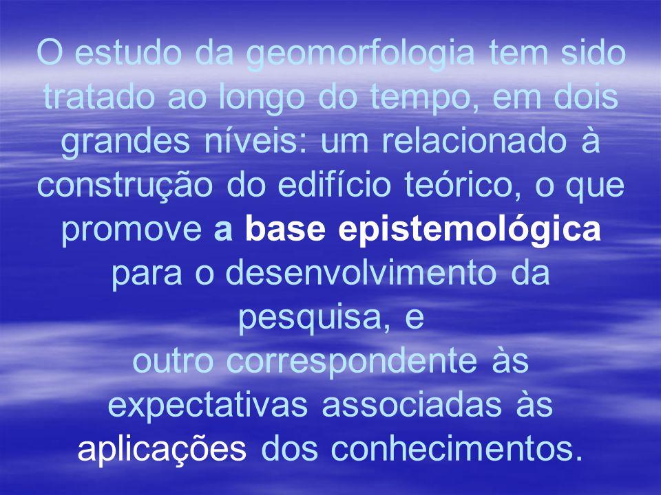 O estudo da geomorfologia tem sido tratado ao longo do tempo, em dois grandes níveis: um relacionado à construção do edifício teórico, o que promove a