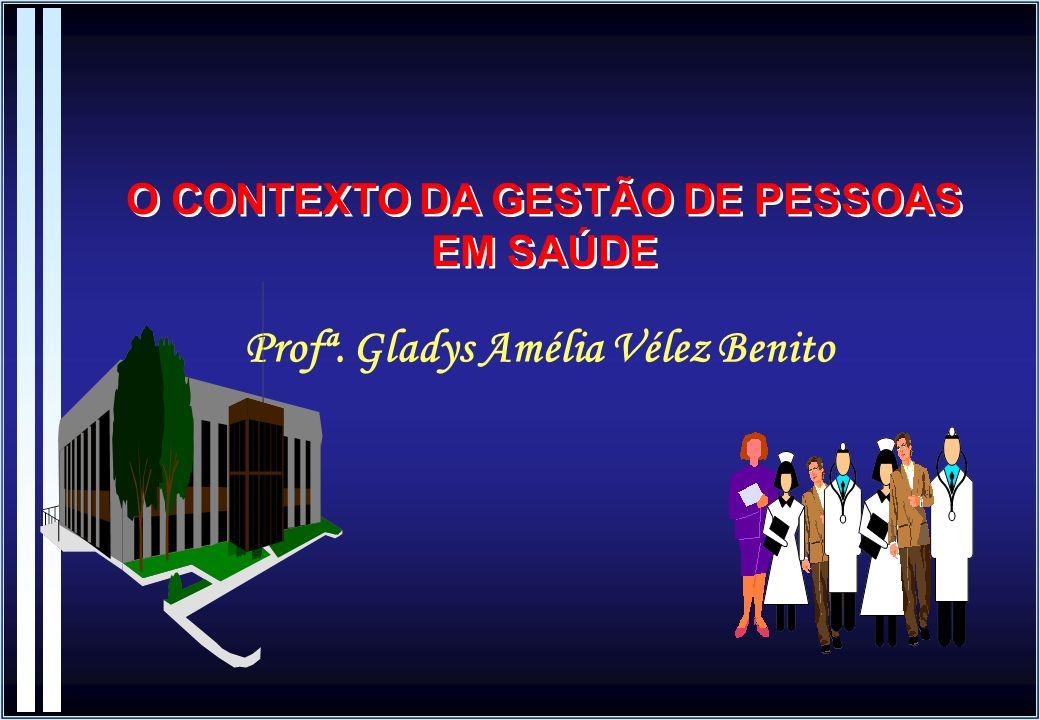 Profª. Gladys Amélia Vélez Benito O CONTEXTO DA GESTÃO DE PESSOAS EM SAÚDE
