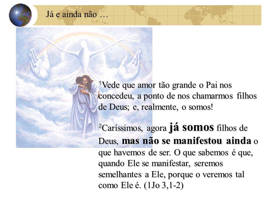 Já e ainda não … 1 Vede que amor tão grande o Pai nos concedeu, a ponto de nos chamarmos filhos de Deus; e, realmente, o somos! 2 Caríssimos, agora já