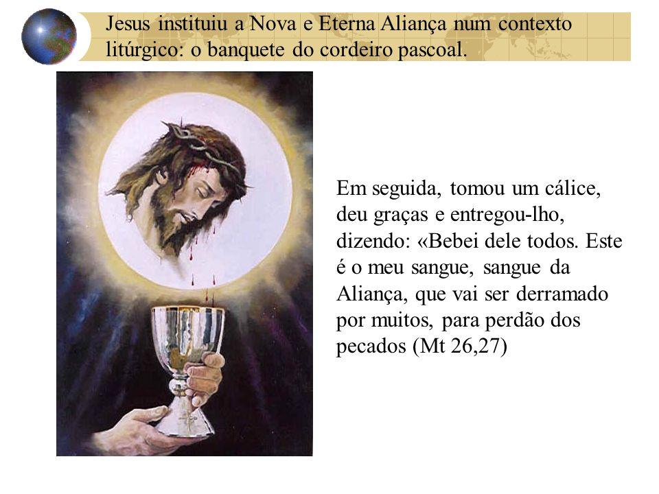 Jesus instituiu a Nova e Eterna Aliança num contexto litúrgico: o banquete do cordeiro pascoal. Em seguida, tomou um cálice, deu graças e entregou-lho