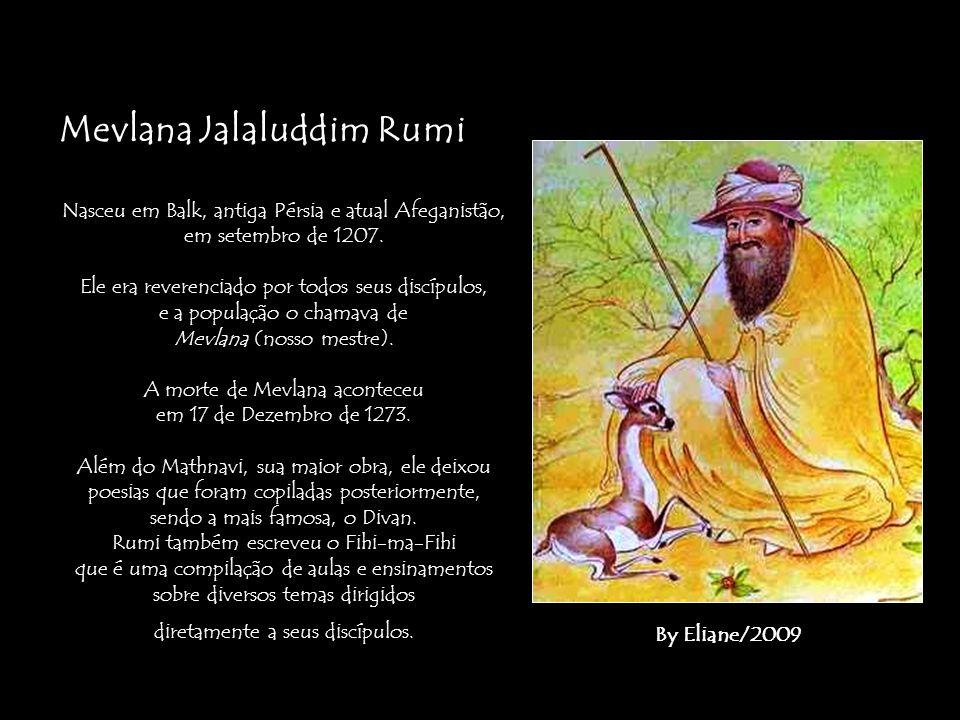 Mevlana Jalaluddim Rumi Nasceu em Balk, antiga Pérsia e atual Afeganistão, em setembro de 1207. Ele era reverenciado por todos seus discípulos, e a po