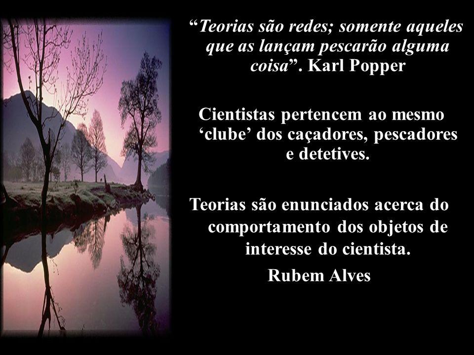 Teorias são redes; somente aqueles que as lançam pescarão alguma coisa. Karl Popper Cientistas pertencem ao mesmo clube dos caçadores, pescadores e de