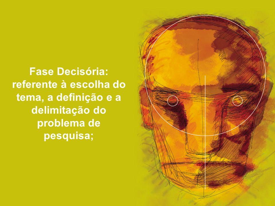 Fase Decisória: referente à escolha do tema, a definição e a delimitação do problema de pesquisa;