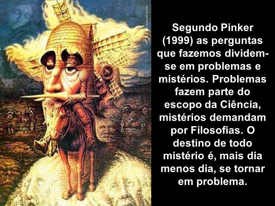 Segundo Pinker (1999) as perguntas que fazemos dividem- se em problemas e mistérios. Problemas fazem parte do escopo da Ciência, mistérios demandam po
