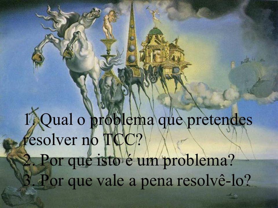 1. Qual o problema que pretendes resolver no TCC? 2. Por que isto é um problema? 3. Por que vale a pena resolvê-lo?