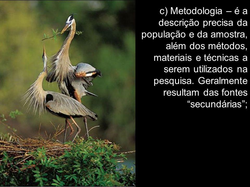 c) Metodologia – é a descrição precisa da população e da amostra, além dos métodos, materiais e técnicas a serem utilizados na pesquisa. Geralmente re