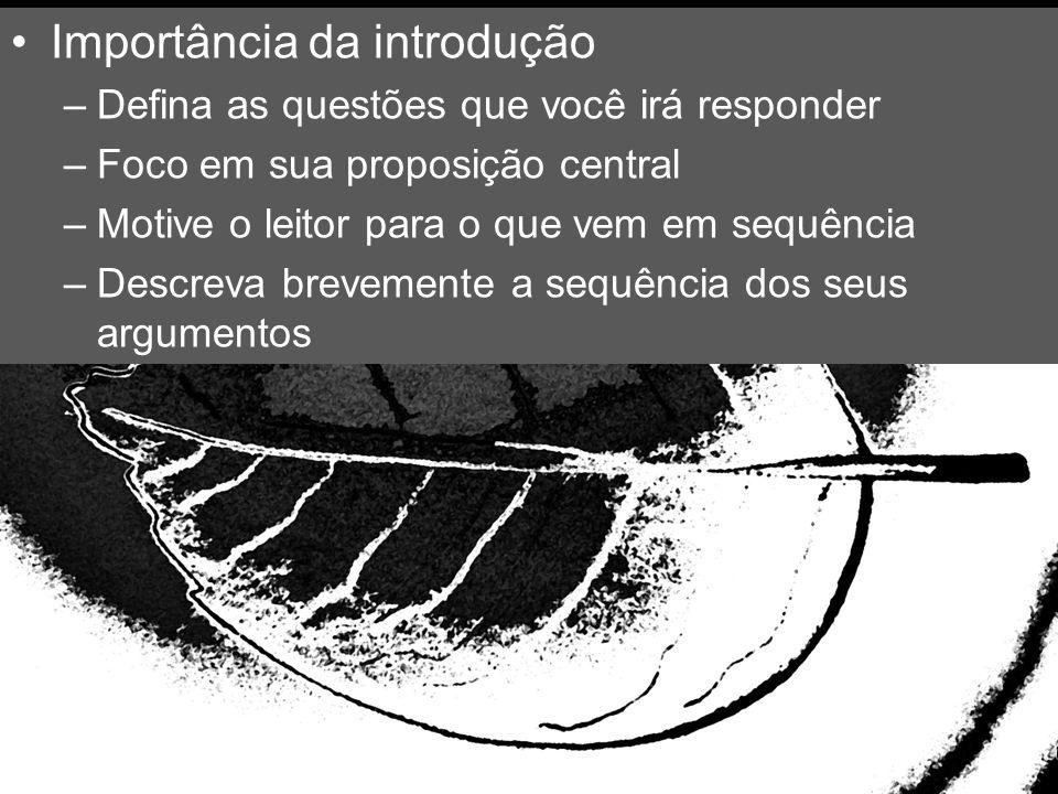 Importância da introdução –Defina as questões que você irá responder –Foco em sua proposição central –Motive o leitor para o que vem em sequência –Des