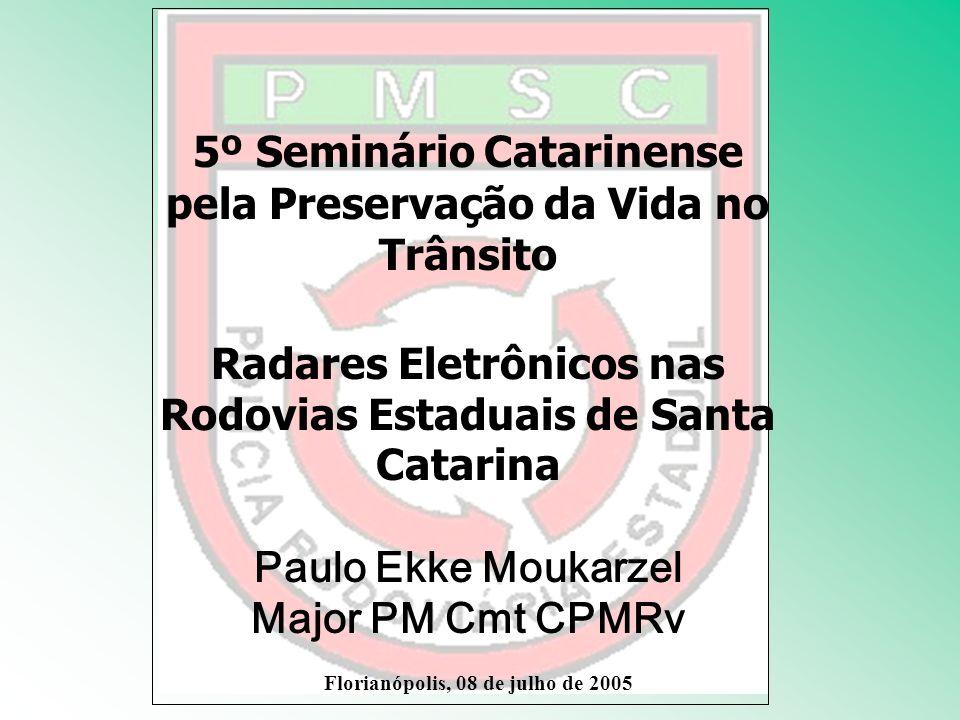 5º Seminário Catarinense pela Preservação da Vida no Trânsito Radares Eletrônicos nas Rodovias Estaduais de Santa Catarina Paulo Ekke Moukarzel Major PM Cmt CPMRv Florianópolis, 08 de julho de 2005