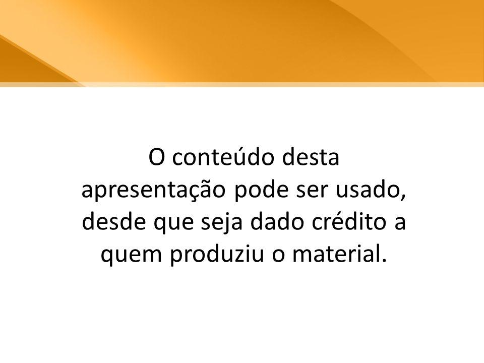 O conteúdo desta apresentação pode ser usado, desde que seja dado crédito a quem produziu o material.