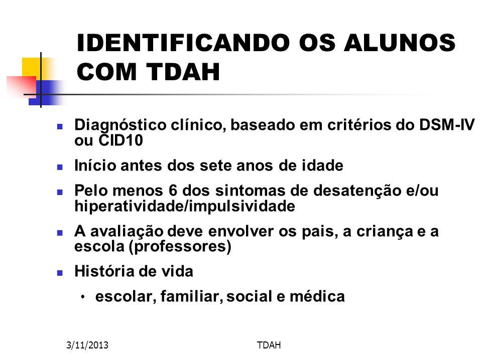 3/11/2013TDAH IDENTIFICANDO OS ALUNOS COM TDAH Diagnóstico clínico, baseado em critérios do DSM-IV ou CID10 Início antes dos sete anos de idade Pelo m