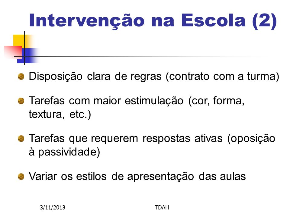 3/11/2013TDAH Intervenção na Escola (2) Disposição clara de regras (contrato com a turma) Tarefas com maior estimulação (cor, forma, textura, etc.) Ta